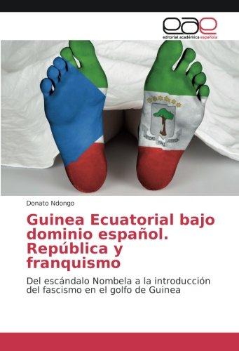 Descargar Libro Guinea Ecuatorial bajo dominio español. República y franquismo: Del escándalo Nombela a la introducción del fascismo en el golfo de Guinea de Donato Ndongo
