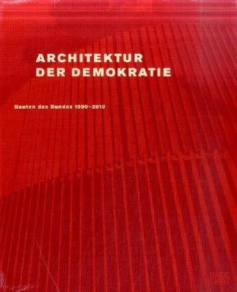 Architektur der Demokratie. Bauten des Bundes 1990-2010.: Eine Bilanz des baukulturellen Engagements des Bundes im wiedervereinigten Deutschland