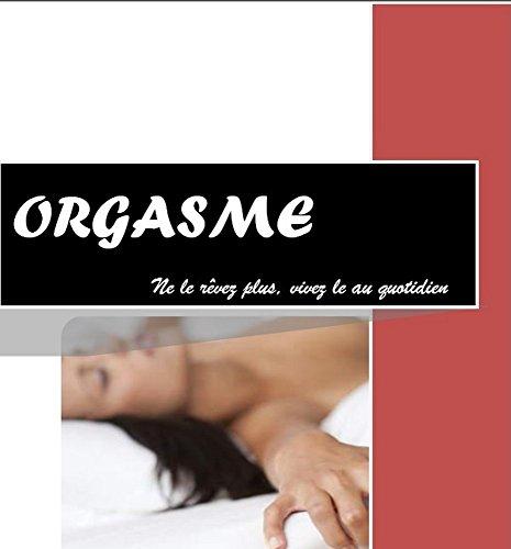 ORGASME,ne le rêvez plus vivez le au quotidien