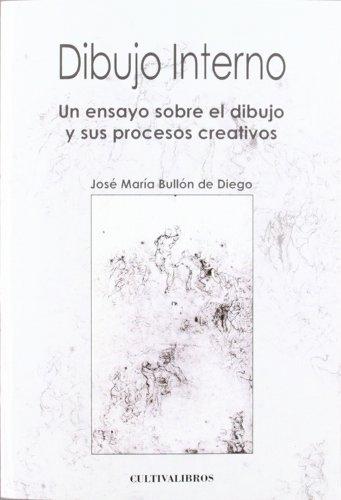 Dibujo Interno: Un Ensayo Sobre El Dibujo Y Sus Procesos Creativos. (Autor) por José María. Bullón de Diego