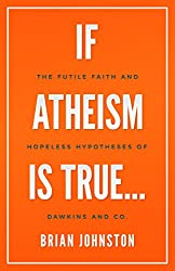 If Atheism Is True...: The Futile Faith and Hopeless Hypotheses of Dawkins and Co.