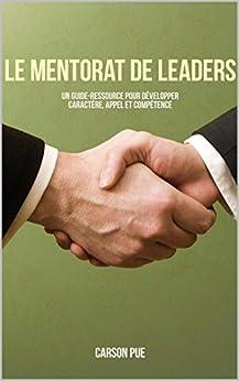 Le mentorat de leaders: Un guide-ressource pour développer caractère, appel et compétence par [Pue, Carson]