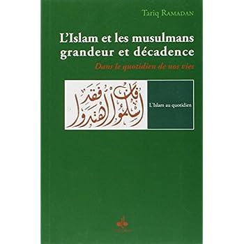 L'Islam et les musulmans, grandeur et décadence : Dans le quotidien de nos vie