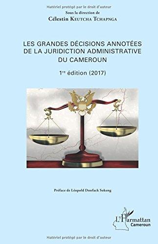Les grandes décisions annotées de la juridiction administrative du Cameroun: 1ère édition (2017) par Célestin Keutcha Tchapnga