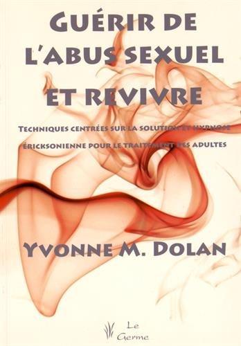 Guérir de l'abus sexuel et revivre : Techniques centrées sur la solution et hypnose éricksonienne pour le traitement des adultes par Yvonne Dolan