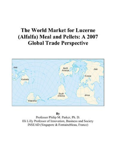 The World Market for Lucerne (Alfalfa) Meal and Pellets: A 2007 Global Trade Perspective by Parker, Philip M. (2006) Paperback
