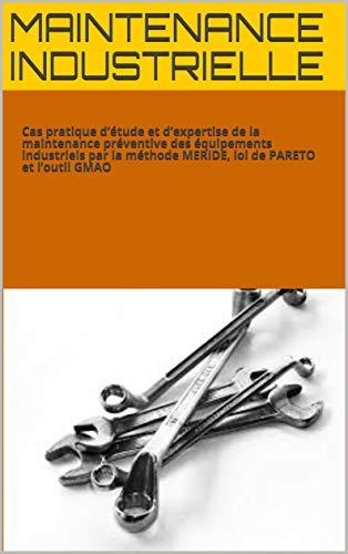 MAINTENANCE INDUSTRIELLE:  Cas pratique d'étude et d'expertise de la maintenance préventive des équipements industriels par la méthode MERIDE, loi de PARETO et l'outil GMAO