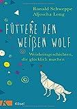 Füttere den weißen Wolf: Weisheitsgeschichten, die glücklich machen - Ronald Schweppe, Aljoscha Long