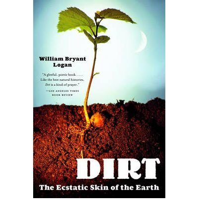 Dirt: The Ecstatic Skin of the Earth [ DIRT: THE ECSTATIC SKIN OF THE EARTH ] by Logan, William Bryant (Author) Jan-01-2007 [ Paperback ]