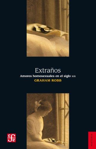 Extraños. Amores homosexuales en el siglo XIX (Seccion de Obras de Historia) por Graham Robb