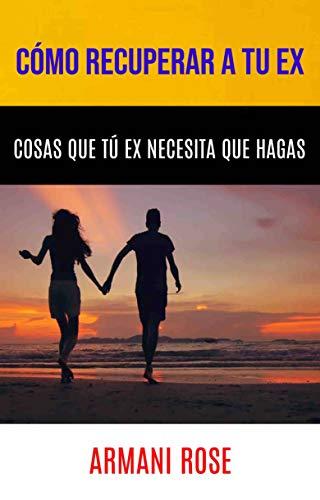 Cómo Recuperar A Tu Ex. Cosas Que Tú Ex Necesita Que Hagas (Spanish Edition)