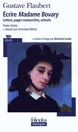 Écrire «Madame Bovary»: Lettres, pages manuscrites, extraits par Gustave Flaubert
