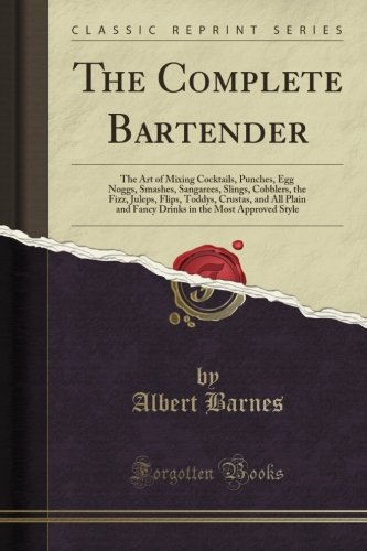 The Complete Bartender: The Art of Mixing Cocktails, Punches, Egg Noggs, Smashes, Sangarees, Slings, Cobblers, the Fizz, Juleps, Flips, Toddys, ... in the Most Approved Style (Classic Reprint)