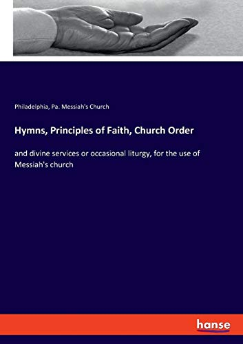 Hymns, Principles of Faith, Church Order: and divine services or occasional liturgy, for the use of Messiah's church