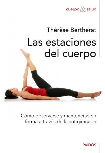 Las estaciones del cuerpo: Cómo observarse y mantenerse en forma a través de la antigimnasia (Cuerpo y Salud) por Thérèse Bertherat