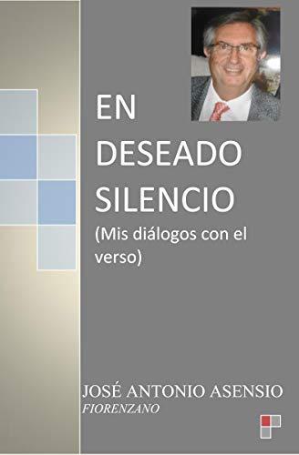 En deseado silencio: Mis diálogos con el verso por JOSÉ ANTONIO ASENSIO FIORENZANO