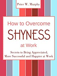 How to Overcome Shyness at Work - Secrets to Being Appreciated, More Successful and Happier at Work (English Edition)