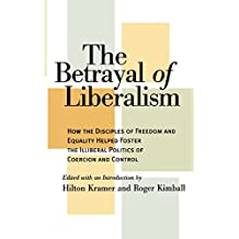 The Betrayal of Liberalism: How the Disciples of Freedom and Equality Helped Foster the Illiberal Politics of Coercion and Control