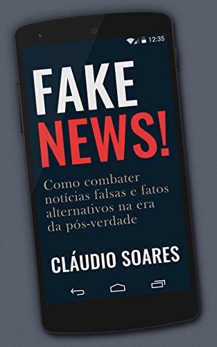 Fake News!: Como Combater Notícias Falsas e Fatos Alternativos na Era da Pós-Verdade (Portuguese Edition)