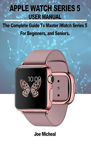 APPLE WATCH SERIES 5 USER MANUAL: A COMPLETE GUIDE TO MASTER ...