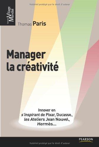 Manager la créativité: Innover en s'inspirant de Pixar, Ducasse, les Ateliers Jean Nouvel, Hermès... par Thomas Paris