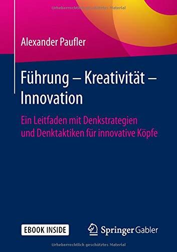 Führung - Kreativität - Innovation: Ein Leitfaden mit Denkstrategien und Denktaktiken für innovative Köpfe