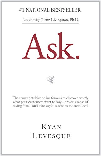 Ask : The counterintuitive online formula to discover exactly what your customers want to buy...create a mass of raving fans...and take any business to the next level (English Edition) por Ryan Levesque