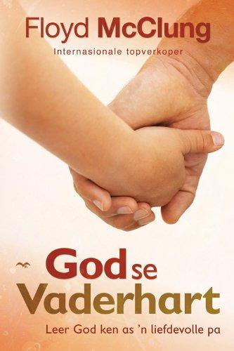 God se Vaderhart: Leer God ken as 'n liefdevolle pa (Afrikaans Edition)