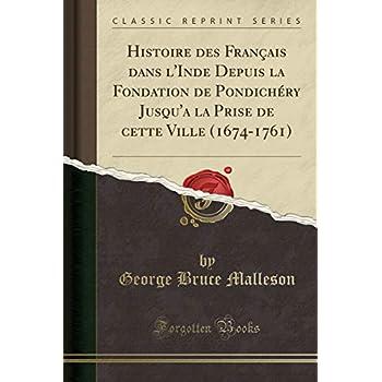 Histoire Des Français Dans l'Inde Depuis La Fondation de Pondichéry Jusqu'a La Prise de Cette Ville (1674-1761) (Classic Reprint)