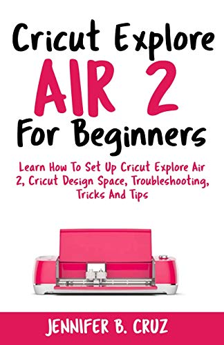 Cricut Explore Air 2 For Beginners: Learn How to Set Up Cricut Explore Air 2, Cricut DesignSpace, Troubleshooting, Tricks and Tips (Complete Beginners Guide) (Vinyl Material Für Kinder)