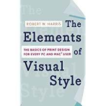 The Elements of Visual Style: The Basics of Print Design for Every PC and Mac User by Robert W. Harris (2007-05-01)