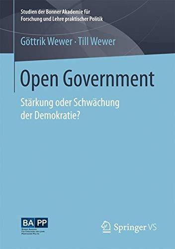 Open Government: Stärkung oder Schwächung der Demokratie? (Studien der Bonner Akademie für Forschung und Lehre praktischer Politik)
