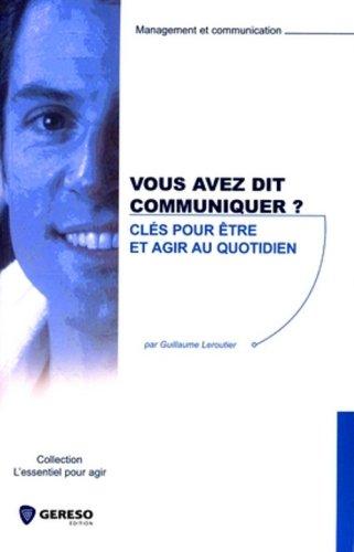 Vous avez dit communiquer ? : Clés pour être et agir au quotidien par Guillaume Leroutier