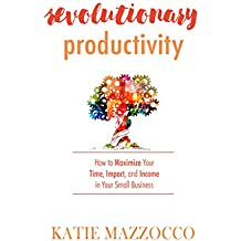 Revolutionary Productivity: How to Maximize Your Time, Impact, and Income in Your Small Business (English Edition)