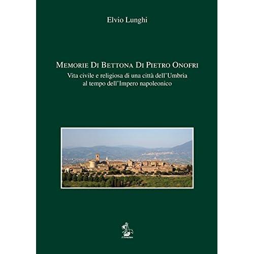 Memorie Di Bettona Di Pietro Onofri. Vita Civile E Religiosa Di Una Città Dell'umbria Al Tempo Dell'impero Napoleonico