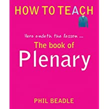 The Book of Plenary - here endeth the lesson... (Phil Beadle's How To Teach Series) (How to Teach (Independent Thinking))