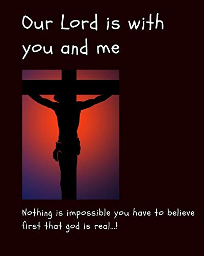 Our Lord Is With You and Me: Nothing is impossible you have to believe first that God is real
