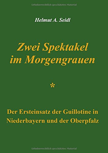 Zwei Spektakel im Morgengrauen: Der Ersteinsatz der Guillotine in Niederbayern und der Oberpfalz