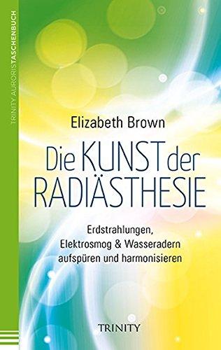 Die Kunst der Radiästhesie: Erdstrahlungen, Elektrosmog & Wasseradern aufspüren und harmonisieren