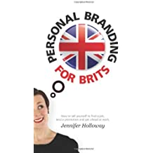 By Jennifer Holloway - Personal Branding for Brits: How To Sell Yourself To Find A Job, Land A Promotion And Get Ahead At Work