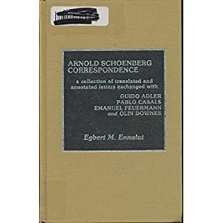 Arnold Schoenberg Correspondence: A Collection of Translated and Annotated Letters Exchanged with Guido Adler, Pablo Casals, Emanuel Feuermann, and ... Casals, Emanuel Feuermann and Olin Downes