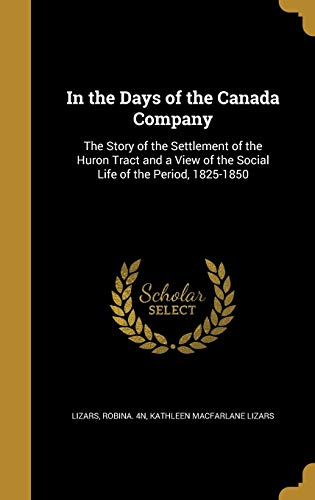 In the Days of the Canada Company: The Story of the Settlement of the Huron Tract and a View of the Social Life of the Period, 1825-1850
