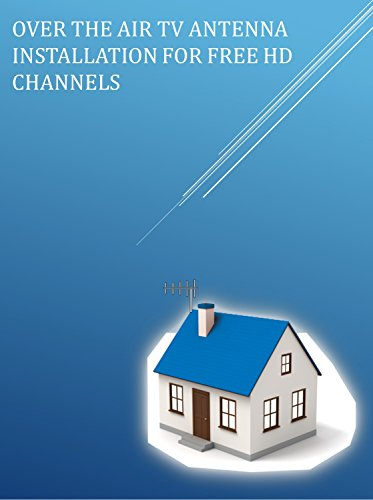 OVER THE AIR TV ANTENNA INSTALLATION FOR FREE HD CHANNELS (English Edition) Atsc-tv-antenne