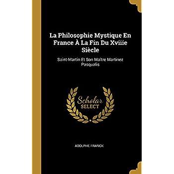 La Philosophie Mystique En France À La Fin Du Xviiie Siècle: Saint-Martin Et Son Maître Martinez Pasqualis