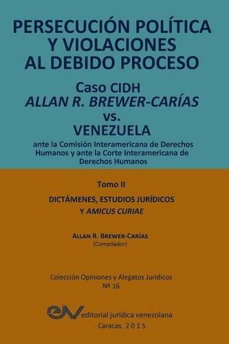 PERSECUCIÓN POLÍTICA Y VIOLACIONES AL DEBIDO PROCESO. Caso CIDH Allan R. Brewer-Carías vs. Venezuela. TOMO II. Dictamenes y Amicus Curiae