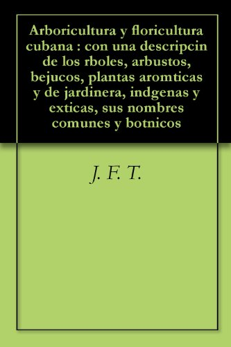 Arboricultura y floricultura cubana : con una descripcin de los rboles, arbustos, bejucos, plantas aromticas y de jardinera, indgenas y exticas, sus nombres comunes y botnicos por J. F. T.