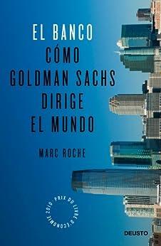 El Banco: Cómo Goldman Sachs dirige el mundo de [Roche, Marc, Vilardell, Ramon]