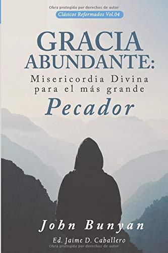 Gracia Abundante: Misericordia Divina para el más grande pecador (Clásicos Reformados) por John Bunyan