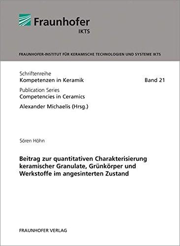 Beitrag zur quantitativen Charakterisierung keramischer Granulate, Grünkörper und Werkstoffe im angesinterten Zustand. (Schriftenreihe Kompetenzen in Keramik, Band 21)