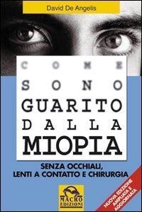 Come sono guarito dalla miopia. Senza occhiali, lenti a contatto e chirurgia (Biblioteca del benessere) di De Angelis, David (2008) Tapa blanda